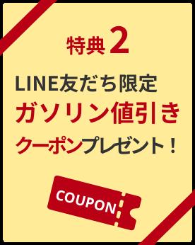 特典2 LINE友達限定ガソリン値引きクーポンプレゼント!